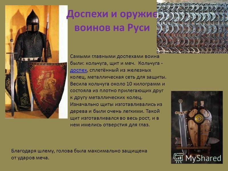 Доспехи и оружие воинов на Руси Самыми главными доспехами воина были: кольчуга, щит и меч. Кольчуга - доспех, сплетённый из железных колец, металлическая сеть для защиты. Весила кольчуга около 10 килограмм и состояла из плотно прилегающих друг к друг