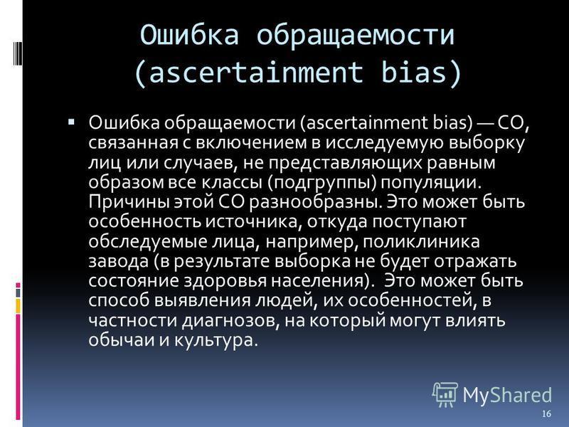 Ошибка обращаемости (ascertainment bias) Ошибка обращаемости (ascertainment bias) СО, связанная с включением в исследуемую выборку лиц или случаев, не представляющих равным образом все классы (подгруппы) популяции. Причины этой СО разнообразны. Это м