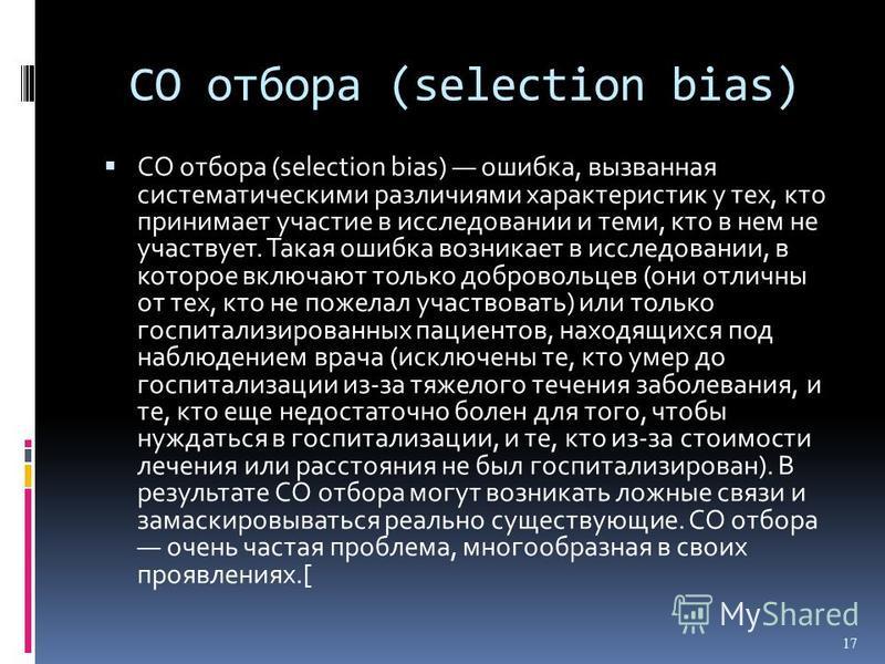 СО отбора (selection bias) СО отбора (selection bias) ошибка, вызванная систематическими различиями характеристик у тех, кто принимает участие в исследовании и теми, кто в нем не участвует. Такая ошибка возникает в исследовании, в которое включают то