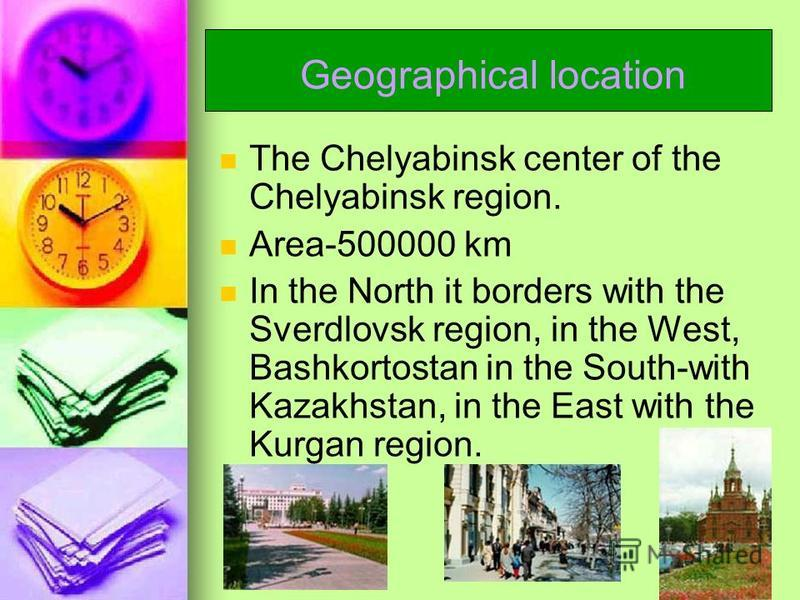 Geographical location The Chelyabinsk center of the Chelyabinsk region. Area-500000 km In the North it borders with the Sverdlovsk region, in the West, Bashkortostan in the South-with Kazakhstan, in the East with the Kurgan region.