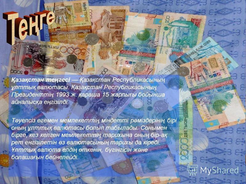 Қазақстан теңгесі Қазақстан Республикасының ұлттық валютасы. Қазақстан Республикасының Президенттің 1993 ж. қараша 15 жарлығы бойынша айналысқа еңгізілді. Тәуелсіз егемен мемлекеттің міндетті рәміздерінің бірі оның ұлттық валютасы болып табылады. Сон