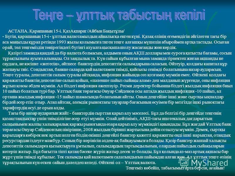 АСТАНА. Қарашаның 15-і. ҚазАқпарат /Айбын Бақытұлы/ - Бүгін, қарашаның 15-і - ұлттық валютамыздың айналысқа шенген күні. Қазақ елінің егемендігін әйгілеген тағы бір аса маңызды құрал ретінде 1993 жилы қолымызға тиган теңге алғашқы мүшелін абыроймен а