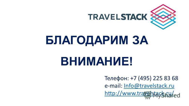Телефон: +7 (495) 225 83 68 e-mail: Info@travelstack.ruInfo@travelstack.ru http://www.travelstack.ru/ БЛАГОДАРИМ ЗА ВНИМАНИЕ!