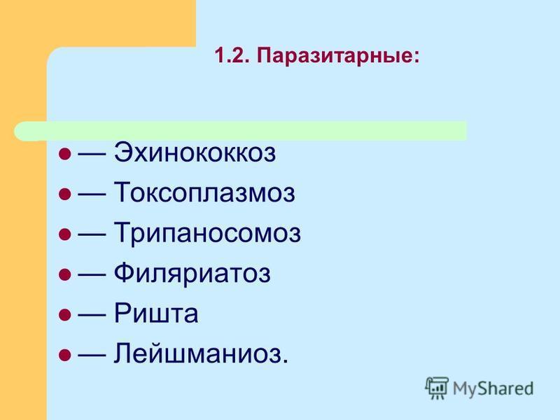 1.2. Паразитарные: Эхинококкоз Токсоплазмоз Трипаносомоз Филяриатоз Ришта Лейшманиоз.