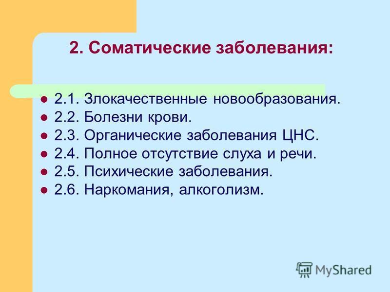 2. Соматические заболевания: 2.1. Злокачественные новообразования. 2.2. Болезни крови. 2.3. Органические заболевания ЦНС. 2.4. Полное отсутствие слуха и речи. 2.5. Психические заболевания. 2.6. Наркомания, алкоголизм.