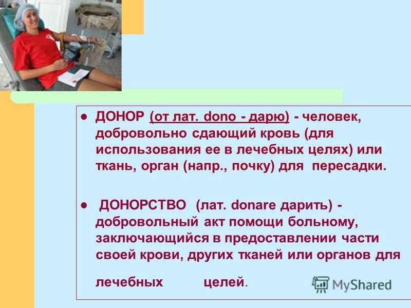 ДОНОР (от лат. dona - дарю) - человек, добровольно сдающий кровь (для использования ее в лечебных целях) или ткань, орган (напр., почку) для пересадки. ДОНОРСТВО (лат. donare дарить) - добровольный акт помощи больному, заключающийся в предоставлении