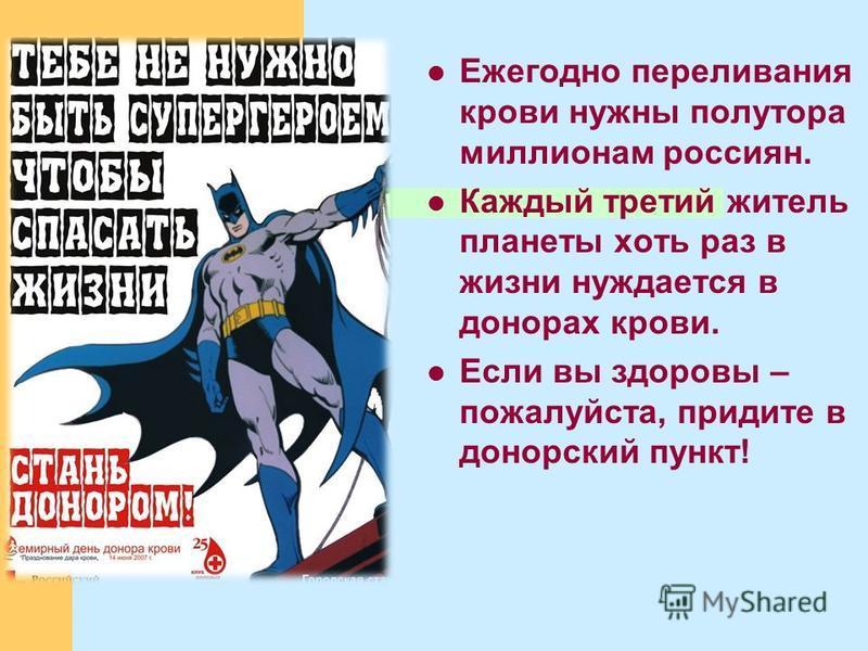 Ежегодно переливания крови нужны полутора миллионам россиян. Каждый третий житель планеты хоть раз в жизни нуждается в донорах крови. Если вы здоровы – пожалуйста, придите в донорский пункт!