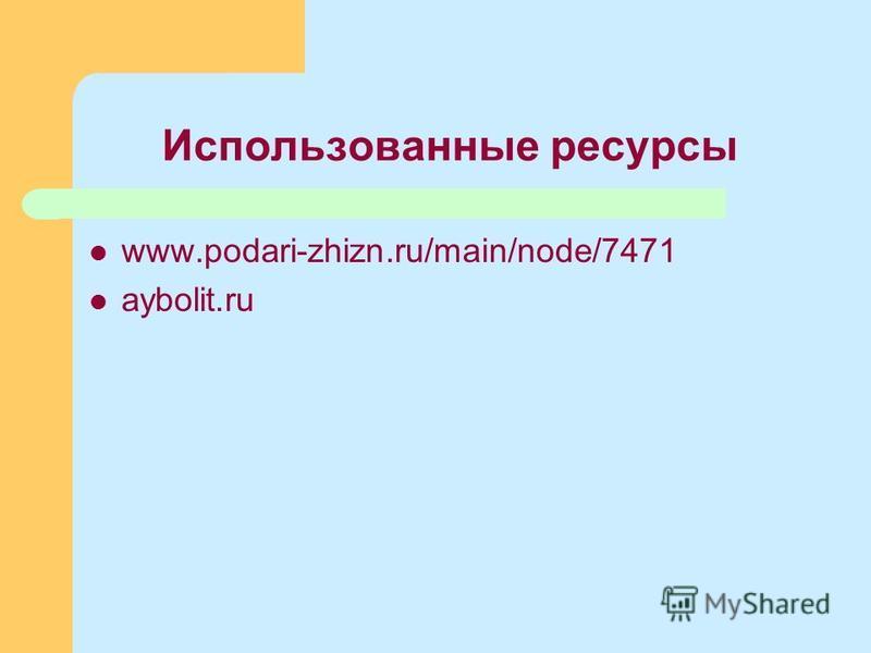 Использованные ресурсы www.podari-zhizn.ru/main/node/7471 aybolit.ru