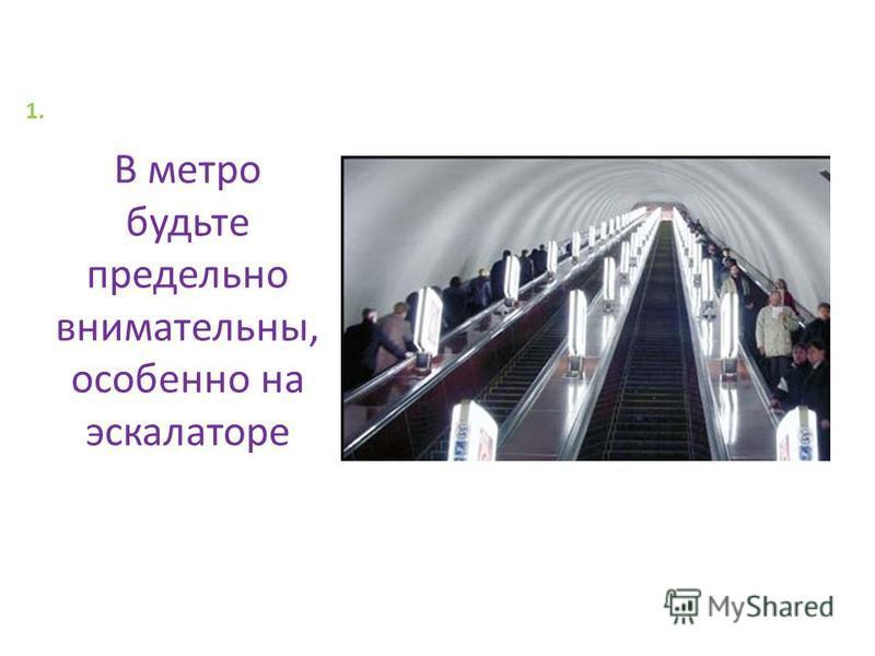 1.1. В метро будьте предельно внимательны, особенно на эскалаторе