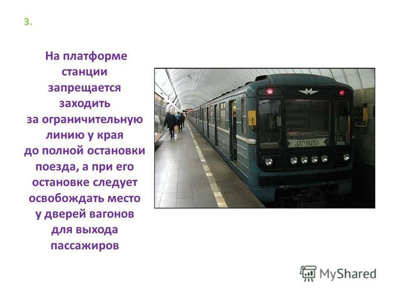 3. На платформе станции запрещается заходить за ограничительную линию у края до полной остановки поезда, а при его остановке следует освобождать место у дверей вагонов для выхода пассажиров