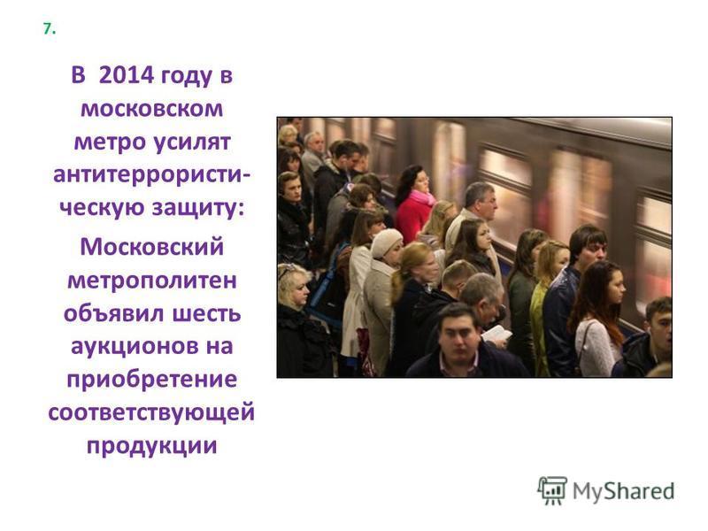 7. В 2014 году в московском метро усилят антитеррористическую защиту: Московский метрополитен объявил шесть аукционов на приобретение соответствующей продукции