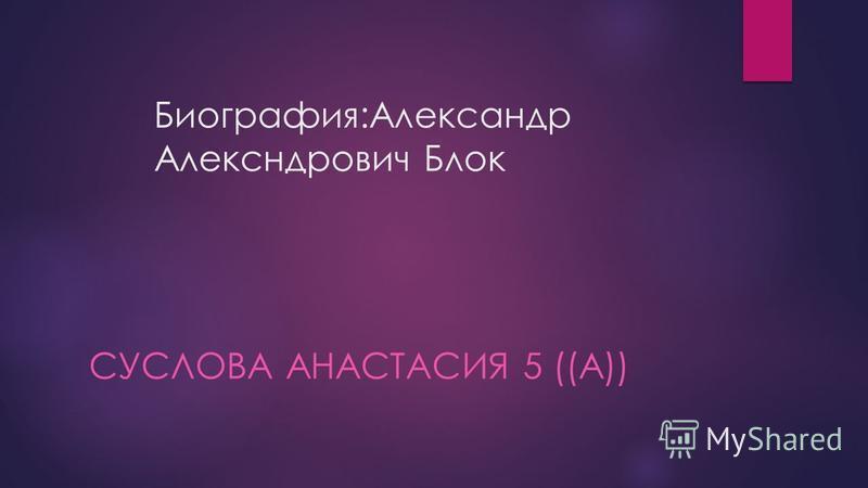 Биография:Александр Алексндрович Блок СУСЛОВА АНАСТАСИЯ 5 ((А))