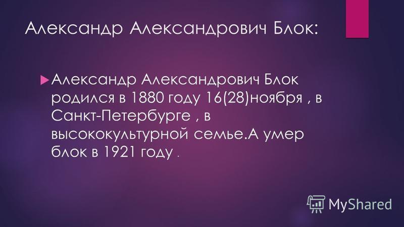 Александр Александрович Блок: Александр Александрович Блок родился в 1880 году 16(28)ноября, в Санкт-Петербурге, в высококультурной семье.А умер блок в 1921 году.