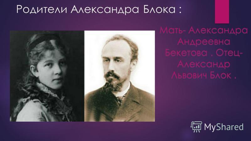 Родители Александра Блока : Мать- Александра Андреевна Бекетова. Отец- Александр Львович Блок.