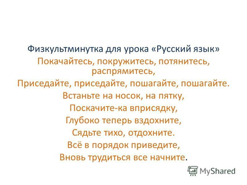 Физкультминутка для урока «Русский язык» Покачайтесь, покружитесь, потянитесь, распрямитесь, Приседайте, приседайте, пошагайте, пошагайте. Встаньте на носок, на пятку, Поскачите-ка вприсядку, Глубоко теперь вздохните, Сядьте тихо, отдохните. Всё в по