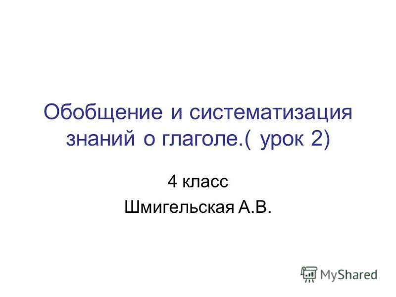 Обобщение и систематизация знаний о глаголе.( урок 2) 4 класс Шмигельская А.В.