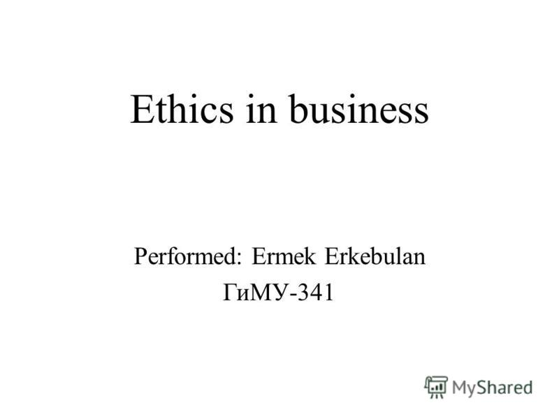 Ethics in business Performed: Ermek Erkebulan ГиМУ-341