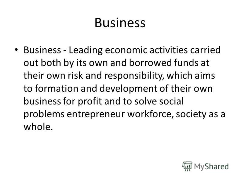 Business Business - Leading economic activities carried out both by its own and borrowed funds at their own risk and responsibility, which aims to formation and development of their own business for profit and to solve social problems entrepreneur wo