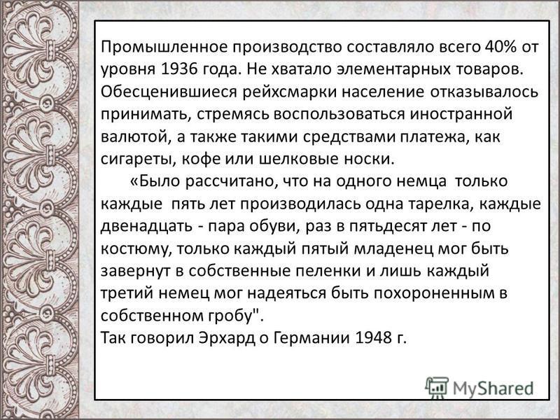 Промышленное производство составляло всего 40% от уровня 1936 года. Не хватало элементарных товаров. Обесценившиеся рейхсмарки население отказывалось принимать, стремясь воспользоваться иностранной валютой, а также такими средствами платежа, как сига