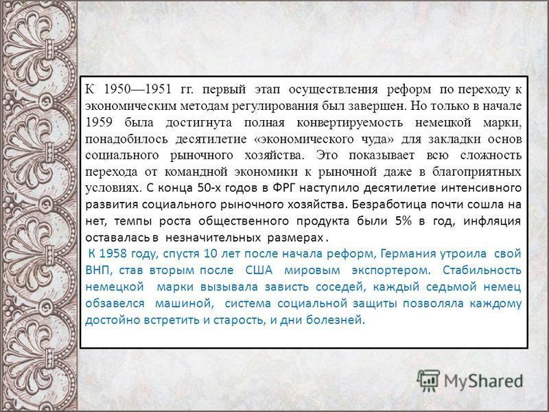 К 19501951 гг. первый этап осуществления реформ по переходу к экономическим методам регулирования был завершен. Но только в начале 1959 была достигнута полная конвертируемость немецкой марки, понадобилось десятилетие «экономического чуда» для закладк