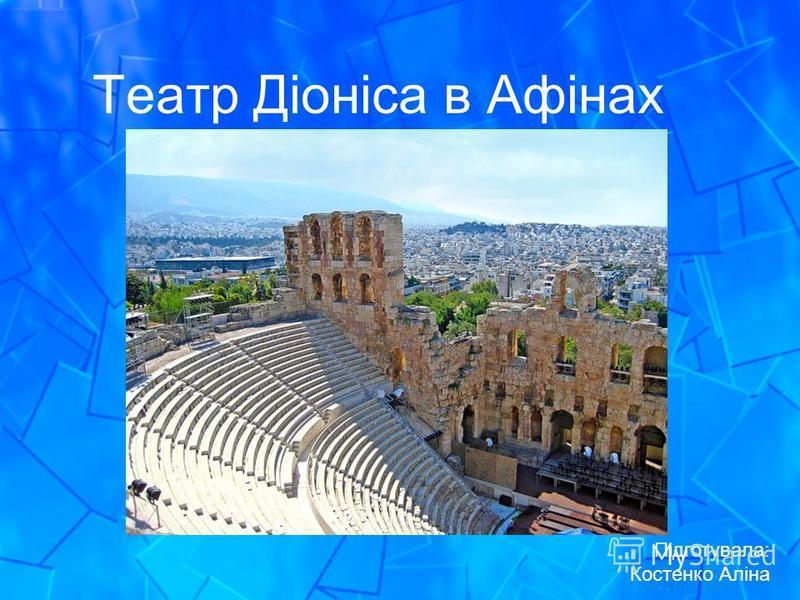 Театр Діоніса в Афінах Підготувала: Костенко Аліна