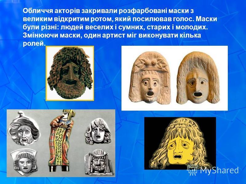 Обличчя акторів закривали розфарбовані маски з великим відкритим ротом, який посилював голос. Маски були різні: людей веселих і сумних, старих і молодих. Змінюючи маски, один артист міг виконувати кілька ролей.