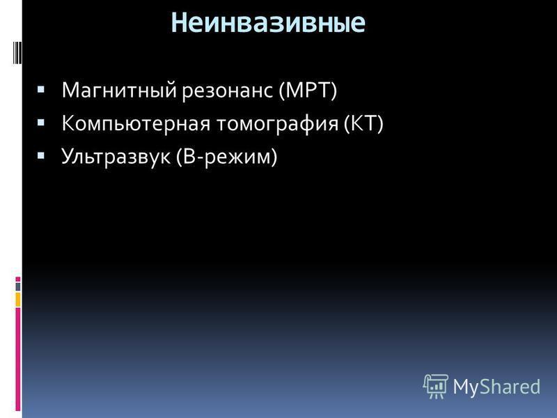 Неинвазивные Магнитный резонанс (МРТ) Компьютерная томография (КТ) Ультразвук (В-режим)