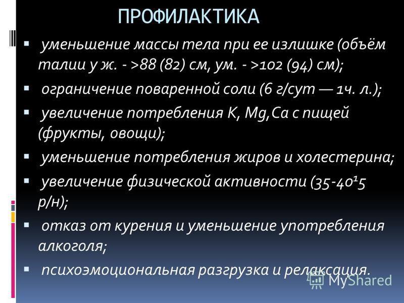 ПРОФИЛАКТИКА уменьшение массы тела при ее излишке (объём талии у ж. - >88 (82) см, ум. - >102 (94) см); ограничение поваренной соли (6 г/сут 1 ч. л.); увеличение потребления К, Mg,Ca с пищей (фрукты, овощи); уменьшение потребления жиров и холестерина