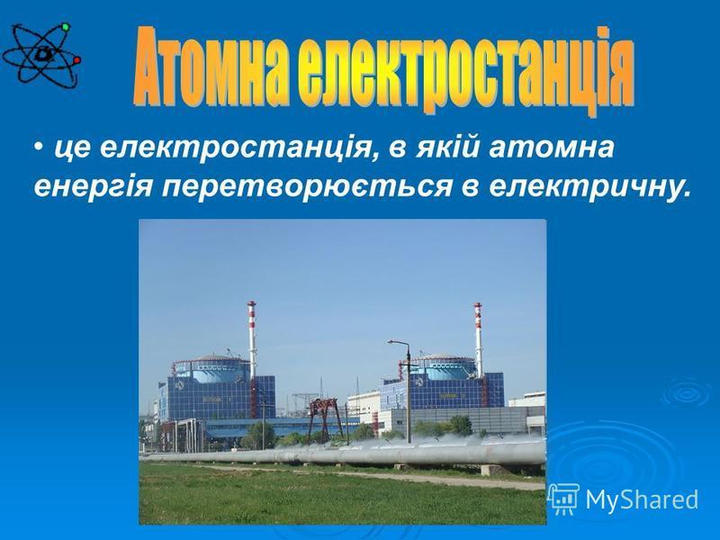 це електростанція, в якій атомна енергія перетворюється в електричну.