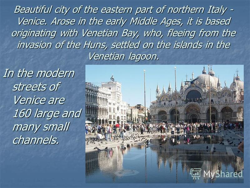 Beautiful city of the eastern part of northern Italy - Venice. Arose in the early Middle Ages, it is based originating with Venetian Bay, who, fleeing from the invasion of the Huns, settled on the islands in the Venetian lagoon. In the modern streets