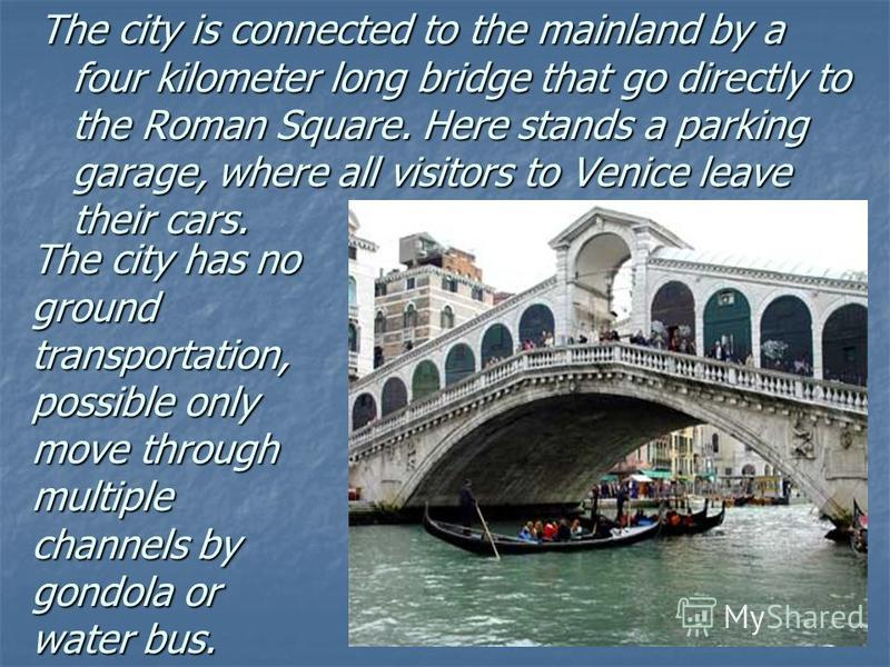 The city is connected to the mainland by a four kilometer long bridge that go directly to the Roman Square. Here stands a parking garage, where all visitors to Venice leave their cars. The city has no ground transportation, possible only move through