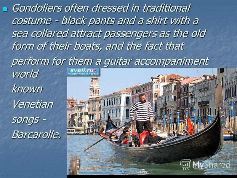 Gondoliers often dressed in traditional costume - black pants and a shirt with a sea collared attract passengers as the old form of their boats, and the fact that Gondoliers often dressed in traditional costume - black pants and a shirt with a sea co