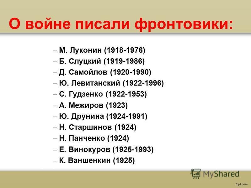 О войне писали фронтовики: –М. Луконин (1918-1976) –Б. Слуцкий (1919-1986) –Д. Самойлов (1920-1990) –Ю. Левитанский (1922-1996) –С. Гудзенко (1922-1953) –А. Межиров (1923) –Ю. Друнина (1924-1991) –Н. Старшинов (1924) –Н. Панченко (1924) –Е. Винокуров