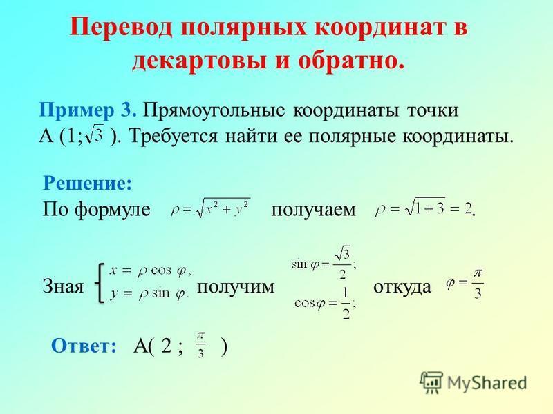 Перевод полярных координат в декартовы и обратно. Пример 3. Прямоугольные координаты точки А (1; ). Требуется найти ее полярные координаты. Решение: По формуле получаем. Зная получим откуда Ответ: А( 2 ; )