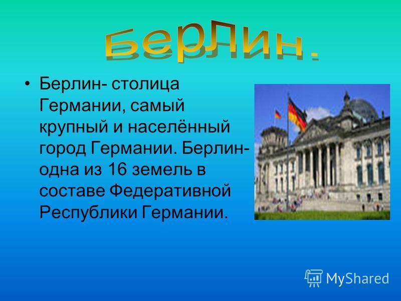 Берлин- столица Германии, самый крупный и населённый город Германии. Берлин- одна из 16 земель в составе Федеративной Республики Германии.