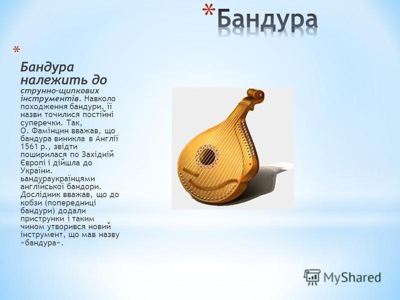 * Бандура належить до струнно-щипкових інструментів. Навколо походження бандури, її назви точилися постійні суперечки. Так, О. Фамінцин вважав, що бандура виникла в Англії 1561 р., звідти поширилася по Західній Європі і дійшла до України. ьандураукра