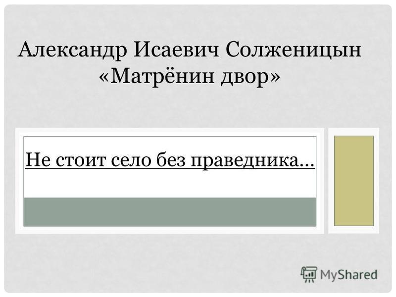 Не стоит село без праведника… Александр Исаевич Солженицын «Матрёнин двор»