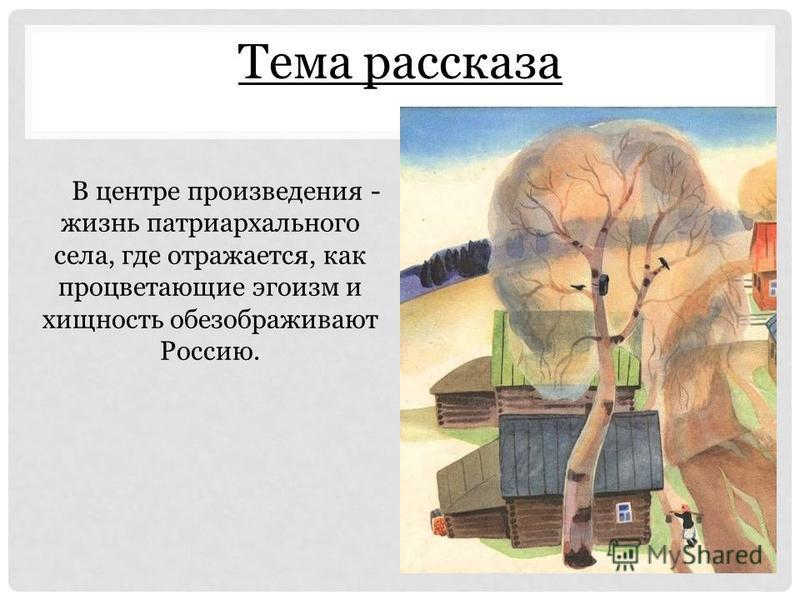 Тема рассказа В центре произведения - жизнь патриархального села, где отражается, как процветающие эгоизм и хищность обезображивают Россию.