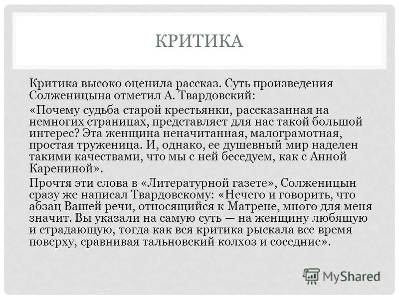 КРИТИКА Критика высоко оценила рассказ. Суть произведения Солженицына отметил А. Твардовский: «Почему судьба старой крестьянки, рассказанная на немногих страницах, представляет для нас такой большой интерес? Эта женщина неначитанная, малограмотная,