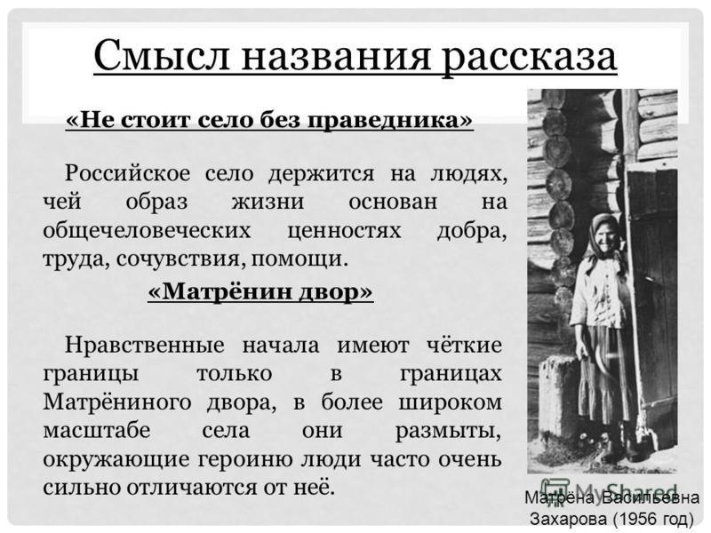 Смысл названия рассказа Российское село держится на людях, чей образ жизни основан на общечеловеческих ценностях добра, труда, сочувствия, помощи. Нравственные начала имеют чёткие границы только в границах Матрёниного двора, в более широком масштабе