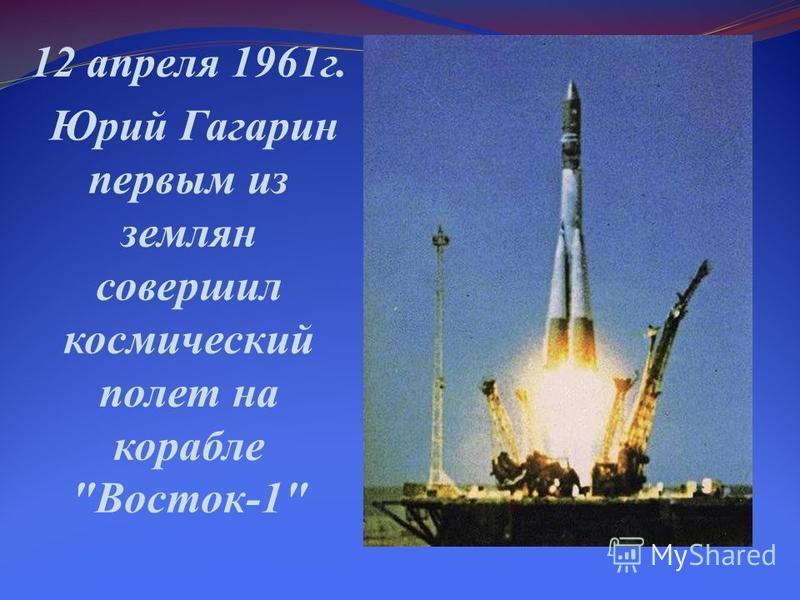 12 апреля 1961 г. Юрий Гагарин первым из землян совершил космический полет на корабле Восток-1