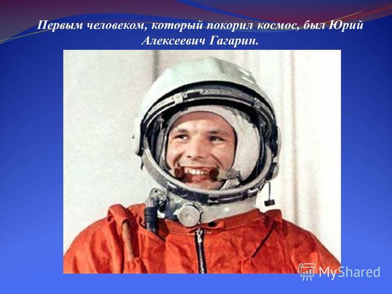 Первым человеком, который покорил космос, был Юрий Алексеевич Гагарин.
