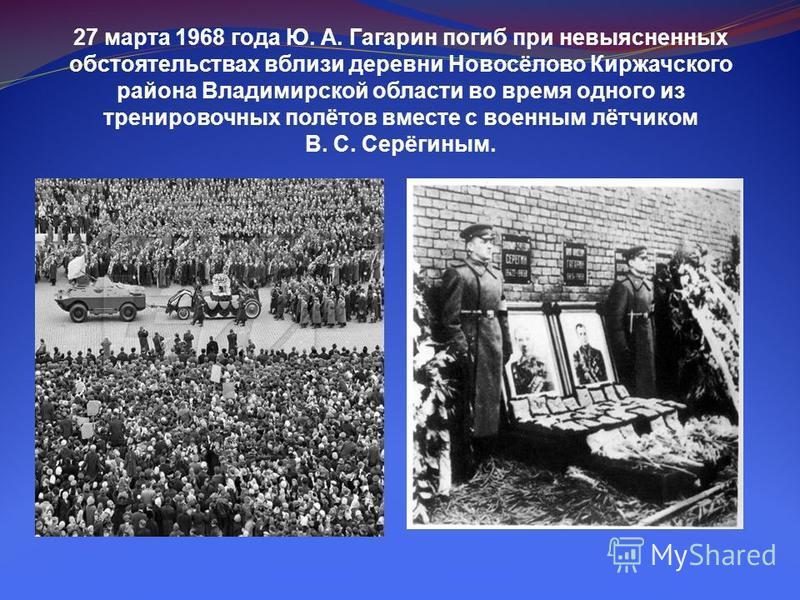 27 марта 1968 года Ю. А. Гагарин погиб при невыясненных обстоятельствах вблизи деревни Новосёлово Киржачского района Владимирской области во время одного из тренировочных полётов вместе с военным лётчиком В. С. Серёгиным.