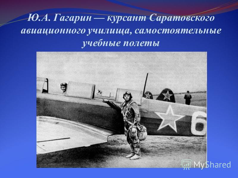 Ю.А. Гагарин курсант Саратовского авиационного училища, самостоятельные учебные полеты