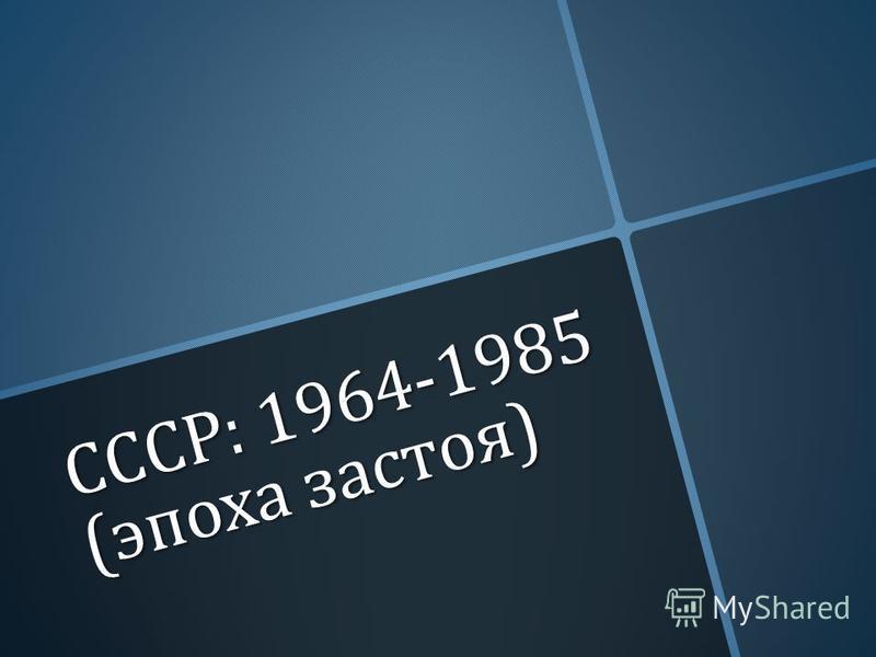 СССР : 1964-1985 ( эпоха застоя )
