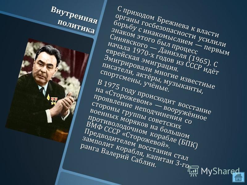 Внутренняя политика С приходом Брежнева к власти органы госбезопасности усилили борьбу с инакомыслием первым знаком этого был процесс Синявского Даниэля (1965). С начала 1970- х годов из СССР идёт еврейская эмиграция. Эмигрировали многие известные пи