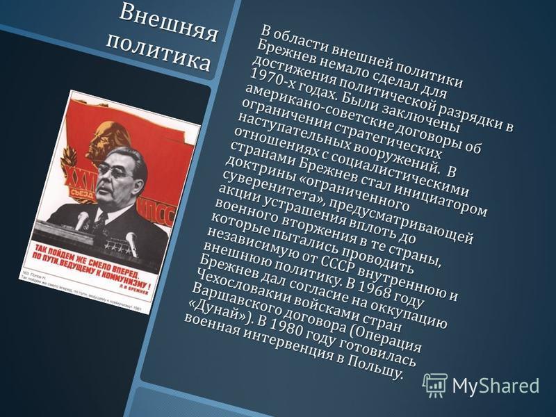 Внешняя политика В области внешней политики Брежнев немало сделал для достижения политической разрядки в 1970- х годах. Были заключены американо - советские договоры об ограничении стратегических наступательных вооружений. В отношениях с социалистиче