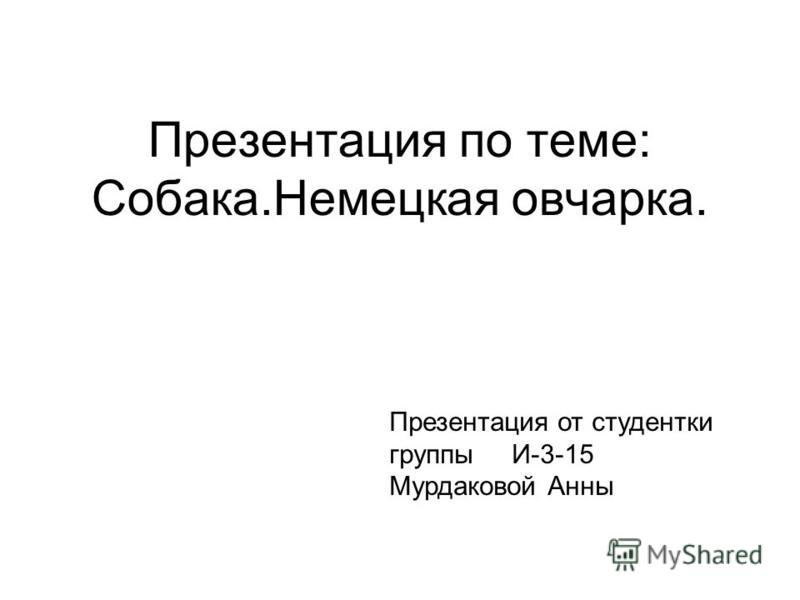 Презентация по теме: Собака.Немецкая овчарка. Презентация от студентки группы И-3-15 Мурдаковой Анны