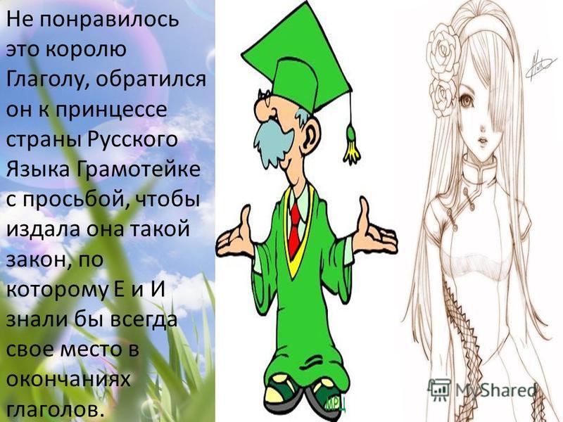 Не понравилось это королю Глаголу, обратился он к принцессе страны Русского Языка Грамотейке с просьбой, чтобы издала она такой закон, по которому Е и И знали бы всегда свое место в окончаниях глаголов.