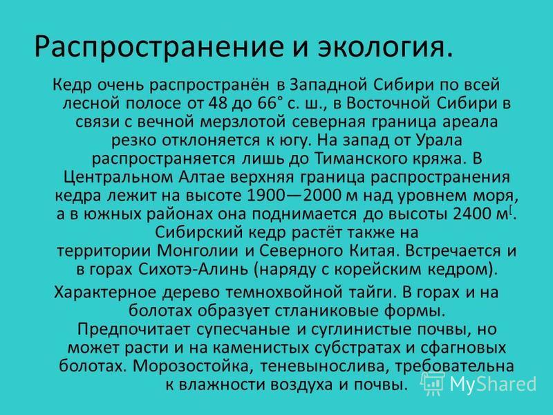 Распространение и экология. Кедр очень распространён в Западной Сибири по всей лесной полосе от 48 до 66° с. ш., в Восточной Сибири в связи с вечной мерзлотой северная граница ареала резко отклоняется к югу. На запад от Урала распространяется лишь до